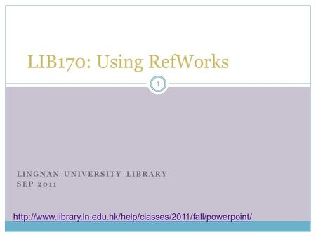 LINGNAN UNIVERSITY LIBRARY SEP 2011 LIB170: Using RefWorks  1.