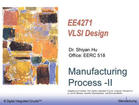 EE141 © Digital Integrated Circuits 2nd Manufacturing 1 Manufacturing Process -II Dr. Shiyan Hu Office: EERC 518 Adapted and modified from Digital Integrated.