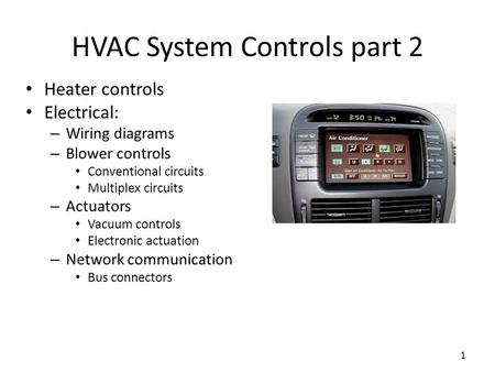 HVAC System Controls part 2 1 Heater controls Electrical: – Wiring diagrams – Blower controls Conventional circuits Multiplex circuits – Actuators Vacuum.