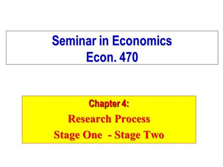 Seminar in Economics Econ. 470 Chapter 4: Research Process Stage One - Stage Two.