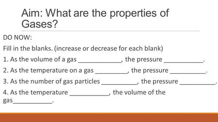 Aim: What are the properties of Gases? DO NOW: Fill in the blanks. (increase or decrease for each blank) 1. As the volume of a gas ____________, the pressure.