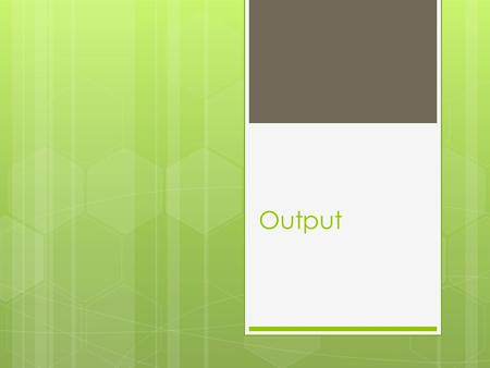 Output. What is Output?  Input  Processing  Storage  Output Output is data that has been processed into useful form, now called Information.