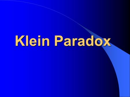 Klein Paradox Contents An Overview Klein Paradox and Klein Gordon equation Klein Paradox and Dirac equation Further investigation.