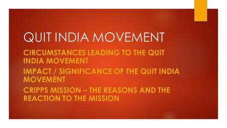 QUIT INDIA MOVEMENT CIRCUMSTANCES LEADING TO THE QUIT INDIA MOVEMENT IMPACT / SIGNIFICANCE OF THE QUIT INDIA MOVEMENT CRIPPS MISSION – THE REASONS AND.