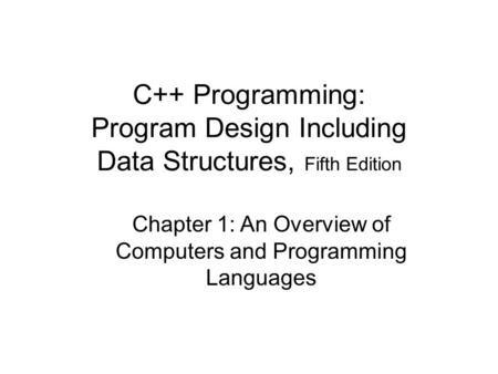 C++ Programming: Program Design Including Data Structures, Fifth Edition Chapter 1: An Overview of Computers and Programming Languages.