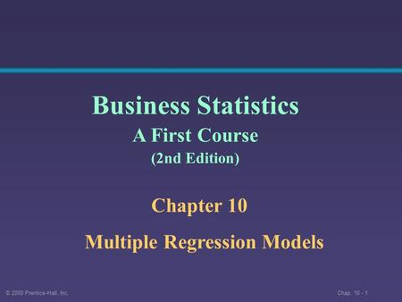 © 2000 Prentice-Hall, Inc. Chap. 10 - 1 Chapter 10 Multiple Regression Models Business Statistics A First Course (2nd Edition)