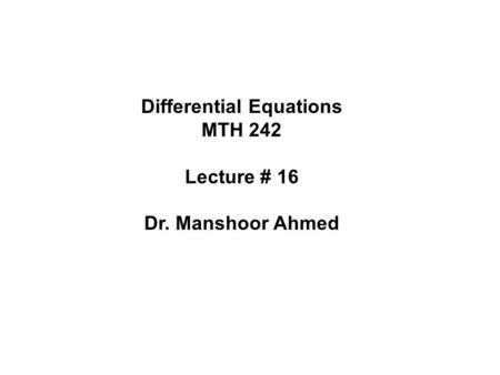 Differential Equations MTH 242 Lecture # 16 Dr. Manshoor Ahmed.