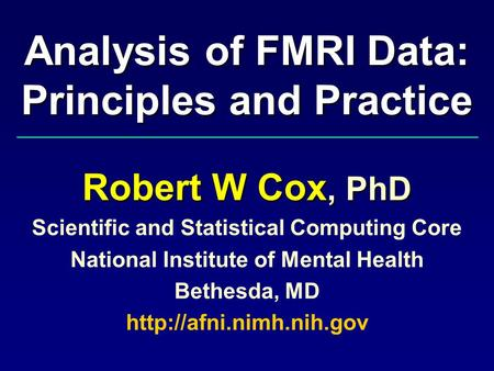 Analysis of FMRI Data: Principles and Practice Robert W Cox, PhD Scientific and Statistical Computing Core National Institute of Mental Health Bethesda,