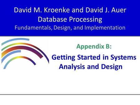 David M. Kroenke and David J. Auer Database Processing Fundamentals, Design, and Implementation Appendix B: Getting Started in Systems Analysis and Design.
