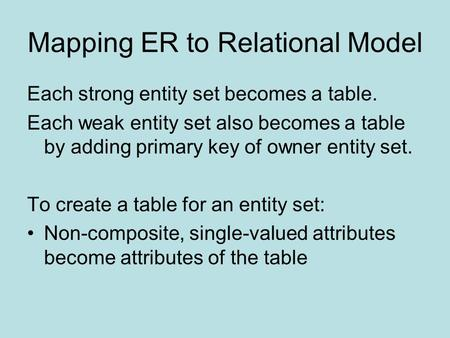 Mapping ER to Relational Model Each strong entity set becomes a table. Each weak entity set also becomes a table by adding primary key of owner entity.