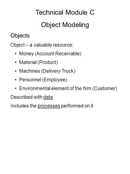 Technical Module C Object Modeling Objects Object – a valuable resource: Money (Account Receivable) Material (Product) Machines (Delivery Truck) Personnel.