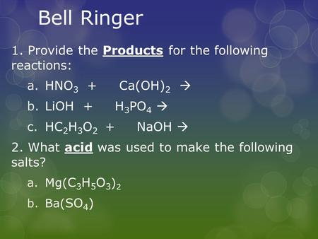 Bell Ringer 1. Provide the Products for the following reactions: a.HNO 3 + Ca(OH) 2  b.LiOH + H 3 PO 4  c.HC 2 H 3 O 2 + NaOH  2. What acid was used.