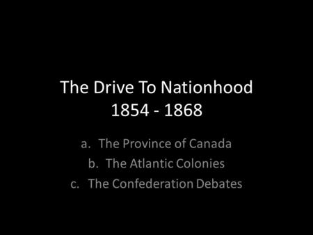 The Drive To Nationhood 1854 - 1868 a.The Province of Canada b.The Atlantic Colonies c.The Confederation Debates.