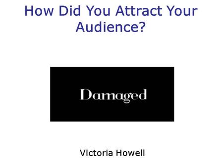 How Did You Attract Your Audience? Victoria Howell.