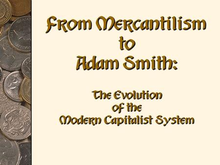Mercantilism. From Mercantilism to Adam Smith: The Evolution of the Modern Capitalist System.