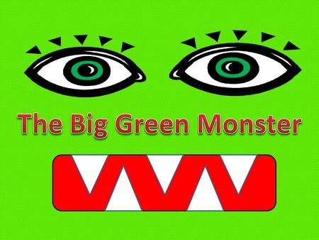 The Big Green Monster has two big green eyes. The Big Green Monster has a long green nose.