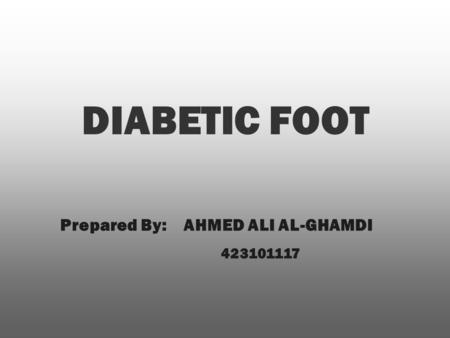 DIABETIC FOOT Prepared By: AHMED ALI AL-GHAMDI 423101117.