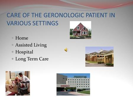 CARE OF THE GERONOLOGIC PATIENT IN VARIOUS SETTINGS Home Assisted Living Hospital Long Term Care.