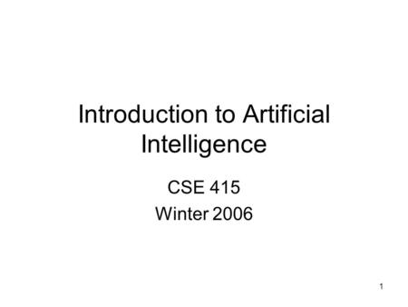 1 Introduction to Artificial Intelligence CSE 415 Winter 2006.