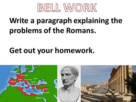 Write a paragraph explaining the problems of the Romans. Get out your homework.