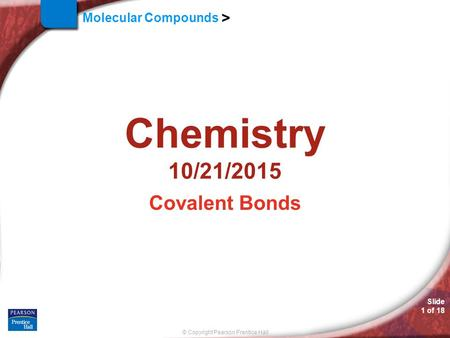 © Copyright Pearson Prentice Hall Molecular Compounds > Slide 1 of 18 Chemistry 10/21/2015 Covalent Bonds.