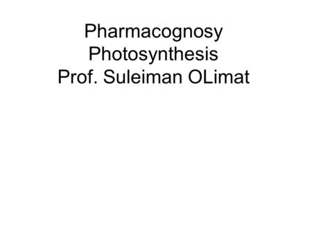 Pharmacognosy Photosynthesis Prof. Suleiman OLimat.