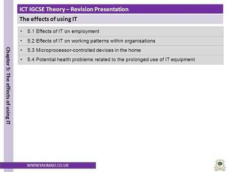 ICT IGCSE Theory – Revision Presentation The effects of using IT Chapter 5: The effects of using IT WWW.YAHMAD.CO.UK 5.1 Effects of IT on employment 5.2.
