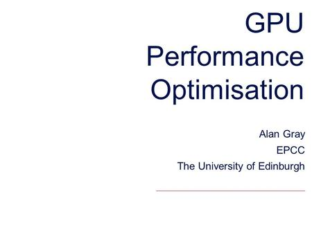 GPU Performance Optimisation Alan Gray EPCC The University of Edinburgh.