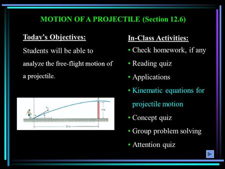 MOTION OF A PROJECTILE (Section 12.6) Today's Objectives: Students will be able to analyze the free-flight motion of a projectile. In-Class Activities: