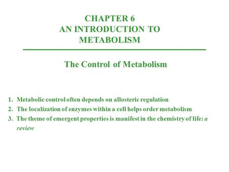 CHAPTER 6 AN INTRODUCTION TO METABOLISM The Control of Metabolism 1.Metabolic control often depends on allosteric regulation 2.The localization of enzymes.
