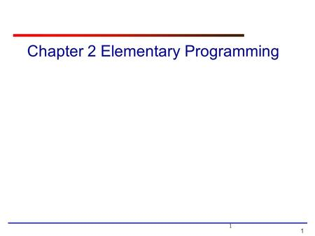 1 1 Chapter 2 Elementary Programming. 2 2 Motivations In the preceding chapter, you learned how to create, compile, and run a Java program. Starting from.
