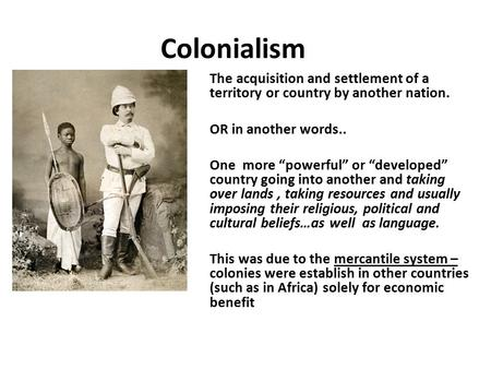 "Colonialism The acquisition and settlement of a territory or country by another nation. OR in another words.. One more ""powerful"" or ""developed"" country."