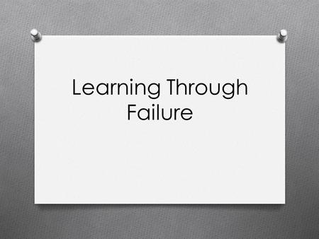 Learning Through Failure. Reflect O Take a few moments to write down your answers to the following questions: O What was your reaction to the video? O.