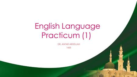 English Language Practicum (1) DR. ANTAR ABDELLAH 1435.