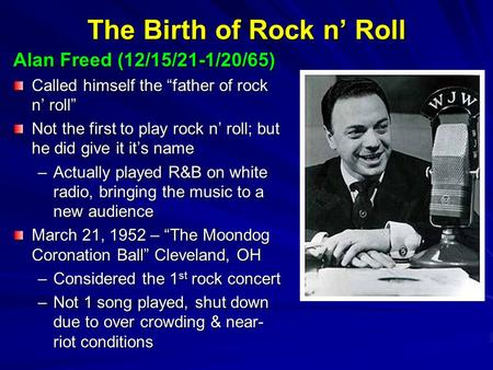 "The Birth of Rock n' Roll Alan Freed (12/15/21-1/20/65) Called himself the ""father of rock n' roll"" Not the first to play rock n' roll; but he did give."