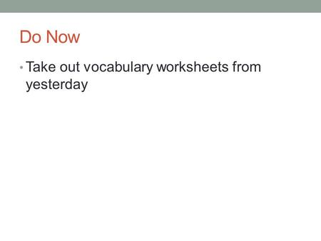 Do Now Take out vocabulary worksheets from yesterday.