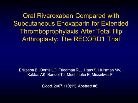 Oral Rivaroxaban Compared with Subcutaneous Enoxaparin for Extended Thromboprophylaxis After Total Hip Arthroplasty: The RECORD1 Trial Eriksson BI, Borris.