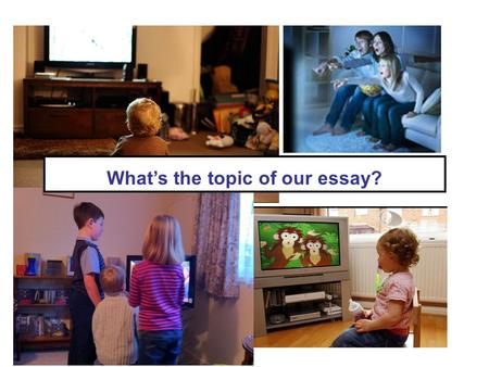 What's the topic of our essay?. Discuss the questions below with your partner. How similar or different are your answers? 1) What are your favourite TV.