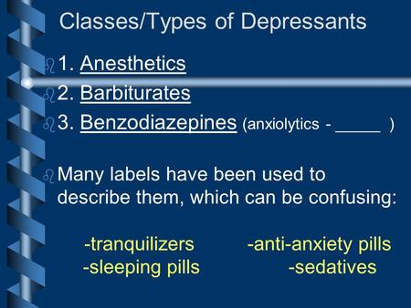 Classes/Types of Depressants b b 1. Anesthetics b b 2. Barbiturates b b 3. Benzodiazepines (anxiolytics - _____ ) b b Many labels have been used to describe.