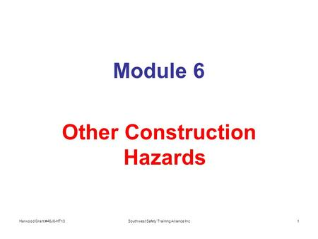 Harwood Grant #46J6-HT13Southwest Safety Training Alliance Inc1 Module 6 Other Construction Hazards.