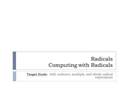 Radicals Computing with Radicals Target Goals : Add, subtract, multiply, and divide radical expressions.