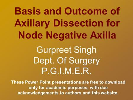 Basis and Outcome of Axillary Dissection for Node Negative Axilla Gurpreet Singh Dept. Of Surgery P.G.I.M.E.R. These Power Point presentations are free.