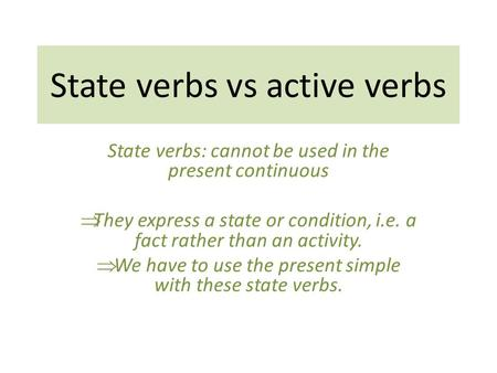 State verbs vs active verbs State verbs: cannot be used in the present continuous  They express a state or condition, i.e. a fact rather than an activity.