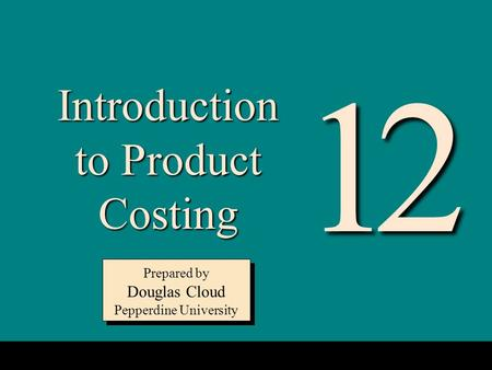 12-1 Introduction to Product Costing Prepared by Douglas Cloud Pepperdine University Prepared by Douglas Cloud Pepperdine University 12.