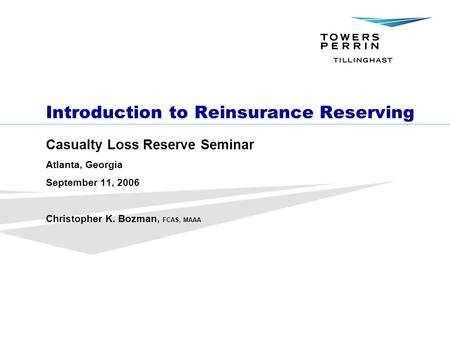 ©Towers Perrin Introduction to Reinsurance Reserving Casualty Loss Reserve Seminar Atlanta, Georgia September 11, 2006 Christopher K. Bozman, FCAS, MAAA.