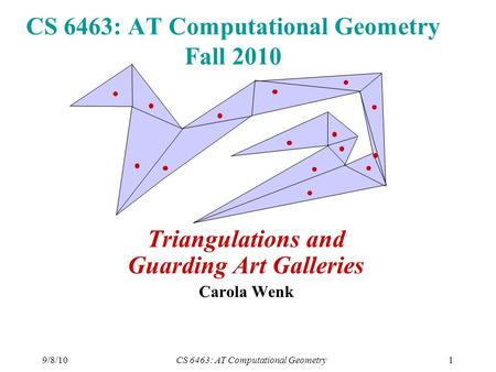 9/8/10CS 6463: AT Computational Geometry1 CS 6463: AT Computational Geometry Fall 2010 Triangulations and Guarding Art Galleries Carola Wenk.