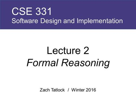 Zach Tatlock / Winter 2016 CSE 331 Software Design and Implementation Lecture 2 Formal Reasoning.