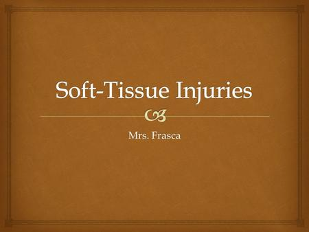 Mrs. Frasca.   Soft tissue injuries are classified as open or closed  Open:  Abrasions, lacerations, avulsions, and puncture wounds  Closed:  Contusions,