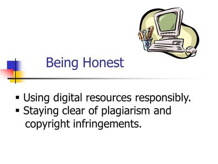 Being Honest  Using digital resources responsibly.  Staying clear of plagiarism and copyright infringements.