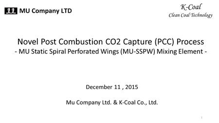 Novel Post Combustion CO2 Capture (PCC) Process - MU Static Spiral Perforated Wings (MU-SSPW) Mixing Element - December 11, 2015 Mu Company Ltd. & K-Coal.